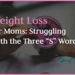 "Weight Loss for Moms: Struggling with the Three ""S"" Words"